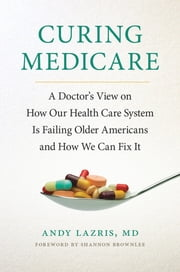 Curing Medicare - A Doctor's View on How Our Health Care System Is Failing Older Americans and How We Can Fix It ebook by Andy Lazris,Shannon Brownlee