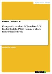 Comparative Analysis Of Amo Breed Of Broiler Birds Fed With Commercial And Self Formulated Feed ebook by Nickson Ochika