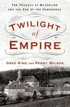 Twilight of Empire - The Tragedy at Mayerling and the End of the Habsburgs ebook by Greg King, Penny Wilson