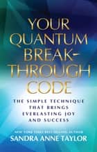 Your Quantum Breakthrough Code - The Simple Technique That Brings Everlasting Joy and Success ebook by Sandra Anne Taylor