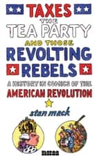 Taxes, the Tea Party, and Those Revolting Rebels - A History in Comics of the American Revolution ebook by Stan Mack