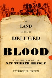 The Land Shall Be Deluged in Blood: A New History of the Nat Turner Revolt ebook by Patrick H. Breen