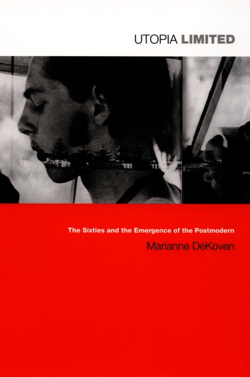 Utopia Limited - The Sixties and the Emergence of the Postmodern ebook by Marianne DeKoven,Stanley Fish,Fredric Jameson