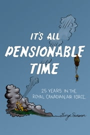 It's All Pensionable Time - 25 Years in the Royal Canadian Air Force ebook by George Sweanor