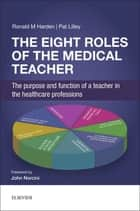The Eight Roles of the Medical Teacher - The purpose and function of a teacher in the healthcare professions ebook by Pat Lilley, BA (Hons), Ronald M Harden,...