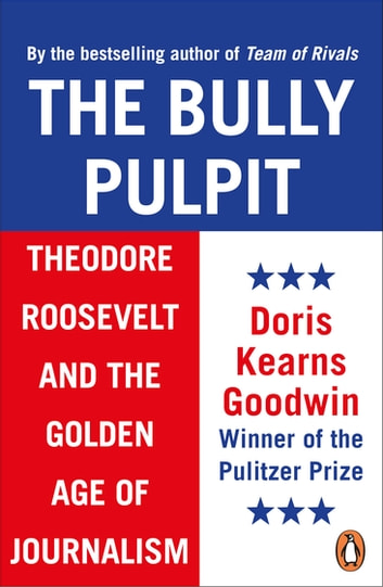 The Bully Pulpit - Theodore Roosevelt and the Golden Age of Journalism ebook by Doris Kearns Goodwin