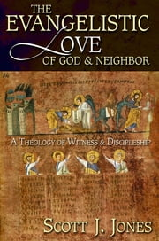 The Evangelistic Love of God and Neighbor - A Theology of Witness and Discipleship ebook by Scott J. Jones