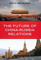 The Future of China-Russia Relations ebook by James A. Bellacqua