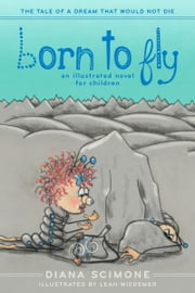 Born to Fly - The tale of a dream that would not die (an illustrated novel for children) ebook by Diana Scimone,Leah Wiedemer
