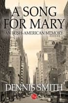 A Song for Mary: An Irish-American Memory ebook by Dennis Smith