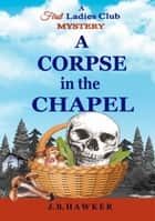 A Corpse in the Chapel - The First Ladies Club Mysteries, #3 ebook by J.B. Hawker