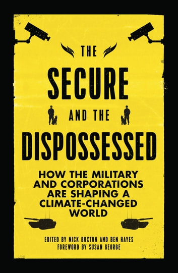 The Secure and the Dispossessed - How the Military and Corporations are Shaping a Climate-Changed World ebook by