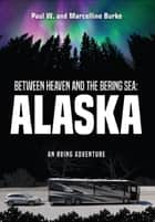Between Heaven and the Bering Sea: Alaska ebook by Paul W.  Burke,Marcelline Burke