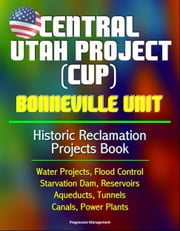 Central Utah Project (CUP): Bonneville Unit - Historic Reclamation Projects Book - Water Projects, Flood Control, Starvation Dam, Reservoirs, Aqueducts, Tunnels, Canals, Power Plants ebook by Progressive Management