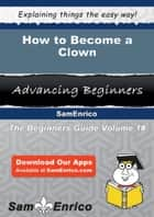 How to Become a Clown - How to Become a Clown ebook by Raguel Wooldridge