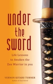 Under the Sword - Life Lessons to Awaken the Zen Warrior in You ebook by Vernon Kitabu Turner
