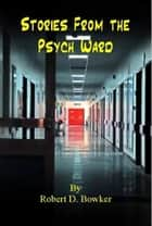 Stories From the Psych Ward ebook by Robert Bowker