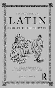Latin for the Illiterati, Second Edition - A Modern Guide to an Ancient Language ebook by Jon R. Stone