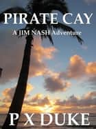 Pirate Cay - A Jim Nash Adventure ebook by P X Duke