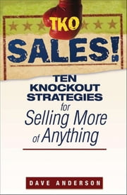 TKO Sales! - Ten Knockout Strategies for Selling More of Anything ebook by Dave Anderson