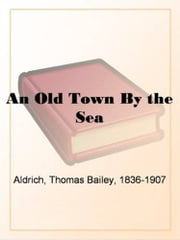 An Old Town By The Sea ebook by Thomas Bailey Aldrich