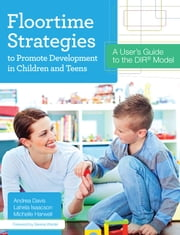 Floortime Strategies to Promote Development in Children and Teens - A User's Guide to the DIR® Model ebook by Andrea Davis, Ph.D.,Michelle Harwell, M.S.,Lahela Isaacson, M.S.