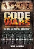 Code Wars - How 'Ultra' and 'Magic' Led to Allied Victory ebook by