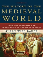 The History of the Medieval World: From the Conversion of Constantine to the First Crusade ebook by Susan Wise Bauer