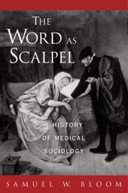 The Word As Scalpel: A History of Medical Sociology ebook by Samuel W. Bloom