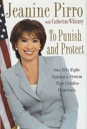 To Punish and Protect - A DA's Fight Against a System That Coddles Criminals ebook by Jeanine Pirro,Catherine Whitney