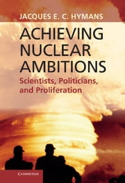 Achieving Nuclear Ambitions - Scientists, Politicians, and Proliferation ebook by Jacques E. C. Hymans