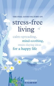 Stress-free living - Calm-giving, mind-soothing, strain-slaying ideas for a happy life ebook by Elisabeth Wilson,Infinite Ideas