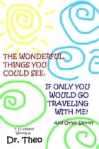 The Wonderful Things You Could See, If Only You Would Go Traveling with Me ebook by T. D. Hilliard