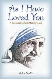 As I Have Loved You - A Conversation With Mother Teresa ebook by Dr John Scally