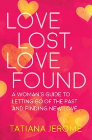 Love Lost, Love Found - A Woman's Guide to Letting Go of the Past and Finding New Love ebook by Tatiana Jerome