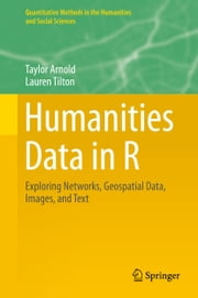 Humanities Data in R - Exploring Networks, Geospatial Data, Images, and Text ebook by Taylor Arnold,Lauren Tilton