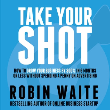 Take Your Shot - How to Grow Your Business, Attract More Clients, and Make More Money audiobook by Robin Waite