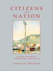 Citizens and Nation - An Essay on History, Communication, and Canada ebook by Gerald Friesen