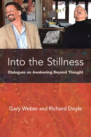 Into the Stillness - Dialogues on Awakening Beyond Thought ebook by Gary Weber, PhD,Richard Doyle, PhD