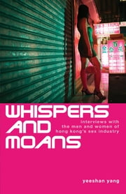 Whispers and Moans - Interviews with the Men and Women of Hong Kong's Sex Industry ebook by Yeeshan Yang