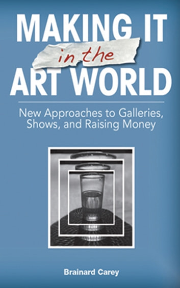 Making It in the Art World - New Approaches to Galleries, Shows, and Raising Money ebook by Brainard Carey