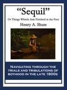 """Sequil"" - Or Things Whitch Aint Finished in the First ebook by Henry A. Shute"