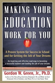 Making Your Education Work For You - A Proven System for Success in School and for Getting the Job of Your Dreams ebook by Gordon W. Green