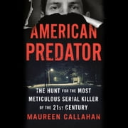 American Predator - The Hunt for the Most Meticulous Serial Killer of the 21st Century audiobook by Maureen Callahan