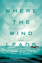 Where the Wind Leads - A Refugee Family's Miraculous Story of Loss, Rescue, and Redemption ebook by Dr. Vinh Chung,Tim Downs