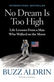 No Dream Is Too High - Life Lessons From a Man Who Walked on the Moon ebook by Buzz Aldrin, Ken Abraham