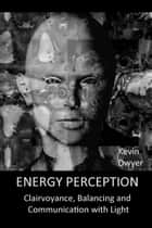 Energy Perception: Clairvoyance, Balancing and Communication with Light ebook by Kevin Dwyer