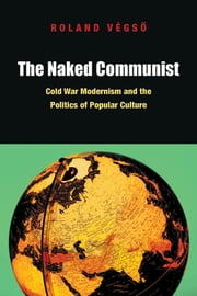 The Naked Communist - Cold War Modernism and the Politics of Popular Culture 電子書 by Roland Végső