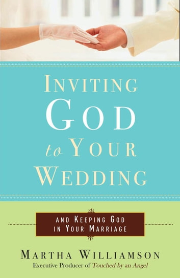 Inviting God to Your Wedding - and Keeping God in Your Marriage ebook by Martha Williamson