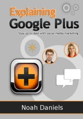 Explaining Google Plus - Stay up to date with social media marketing ebook by Noah Daniels